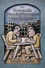 The Sidewalk Psychotherapist : Caring and Compassion in a Chemical Age - Ph D David B Schwartz