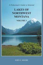 A Fisherman's Guide to Selected Lakes of Northwest Montana, Volume 3 - John E Moore