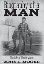 Biography of a Man : The Life of Chuck Moore - John E Moore