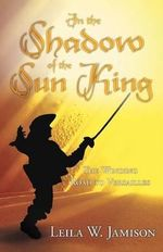 In the Shadow of the Sun King : The Winding Road to Versailles - Leila W. Jamison