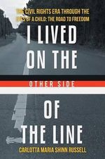 I Lived on the Other Side of the Line : The Civil Rights Era Through the Eyes of a Child: The Road to Freedom - Carlotta Maria Shinn-Russell