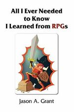 All I Ever Needed to Know I Learned from Rpgs - Jason A. Grant
