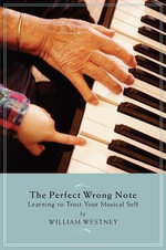 The Perfect Wrong Note : Learning to Trust Your Musical Self - William Westney