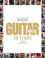 The Complete History of Guitar World : 30 Years of Music, Magic, and Six-String Mayhem - Editors of Guitar World magazine