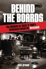 Behind the Boards : The Making of Rock 'n Roll's Greatest Records Revealed - Jake Brown