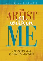 The Artist within Me : A Teacher's Year of Creative Rediscovery - John Jacobson