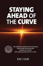 Staying Ahead of the Curve : The American Federation of Musicians: Advocating for Musicians in Times of Change Past, Present, and into the Future - Ray Hair