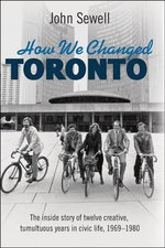 How We Changed Toronto : The Inside Story of Twelve Creative, Tumultuous Years in Civic Life, 1968-1980 - John Sewell
