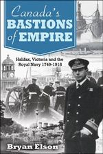 Canada's Bastions of Empire : Halifax, Victoria and the Royal Navy 1749-1918 - Bryan Elson