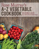 Rose Murray's A-Z Vegetable Cookbook : From Asparagus to Zucchini and Everything in Between, 250+ Delicious and Simple Recipes - Rose Murray
