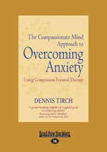 The Compassionate Mind Approach to Overcoming Anxiety - Dennis Tirch