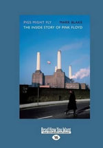 Pigs Might Fly : The Inside Story of Pink Floyd - Mark Blake