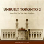 Unbuilt Toronto 2 : More of the City That Might Have Been - Mark Osbaldeston