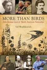 More Than Birds : Adventurous Lives of North American Naturalists - Val Shushkewich