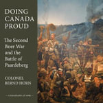 Doing Canada Proud : The Second Boer War and the Battle of Paardeberg - Colonel Bernd Horn