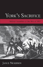 York's Sacrifice : Militia Casualties of the War of 1812 - Janice Nickerson