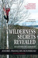 Wilderness Secrets Revealed : Adventures of a Survivor - André-François Bourbeau