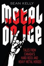Metal on Ice : Tales from Canada's Hard Rock and Heavy Metal Heroes - Sean Kelly