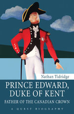 Prince Edward, Duke of Kent : Father of the Canadian Crown - Nathan Tidridge