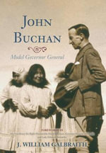 John Buchan : Model Governor General - J. William Galbraith