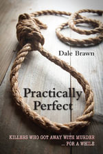 Practically Perfect : Killers Who Got Away with Murder ... for a While - Dale Brawn
