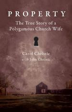 Property! : The True Story of a Polygamous Church Wife - Carol Christie
