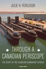 Through a Canadian Periscope : The Story of the Canadian Submarine Service - Julie H. Ferguson
