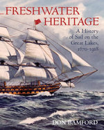 Freshwater Heritage : A History of Sail on the Great Lakes, 1670-1918 - Don Bamford