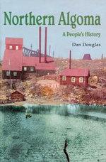 Northern Algoma : A People's History - Daniel G.V. Douglas