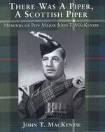 There Was A Piper, A Scottish Piper : Memoirs of Pipe Major John T. MacKenzie - John T. MacKenzie