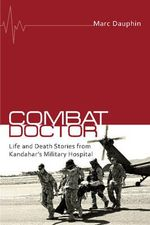 Combat Doctor : Life and Death Stories from Kandahar's Military Hospital - Marc Dauphin