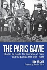 The Paris Game : Charles de Gaulle, the Liberation of Paris, and the Gamble That Won France - Ray Argyle