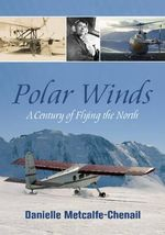 Polar Winds : A Century of Flying the North - Danielle Metcalfe-Chenail