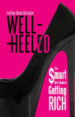 Well-Heeled : The Smart Girl's Guide to Getting Rich - Lesley-Anne Scorgie