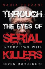 Through the Eyes of Serial Killers : Interviews with Seven Murderers - Nadia Fezzani