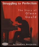 Struggling for Perfection : The Story of Glenn Gould - Vladimir Konieczny