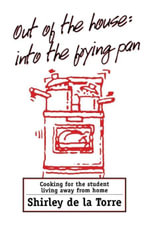 Out of the House : Into the Frying Pan: Cooking for the Student Living Away From Home - Shirley De La Torre