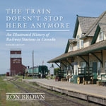 The Train Doesn't Stop Here Anymore : An Illustrated History of Railway Stations in Canada - Ron Brown