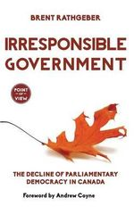Irresponsible Government : The Decline of Parliamentary Democracy in Canada - Brent Rathgeber