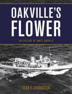 Oakville's Flower : The History of the HMCS Oakville - Sean E. Livingston