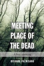 Meeting Place of the Dead : A True Haunting from Halton Hills - Richard Palmisano