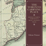 The Toronto Carrying Place : Rediscovering Toronto's Most Ancient Trail - Glenn Turner