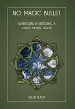 No Magic Bullet : Adventures in Restoring a Child's Mental Health - Helen Black