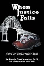 When Justice Fails - Now I Lay Me Down My Heart - Dr Bonnie Clark Douglass