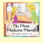 No More Medicine Mama! - Erin L. Kiers