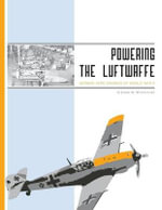 Powering the Luftwaffe : German Aero Engines of World War II - Jason R. Wisniewski
