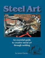 Steel Art - An Essential Guide to Creative Metal Art Through Welding - Mr James Davies