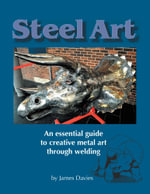 Steel Art - An essential guide to creative metal art through welding - James Davies