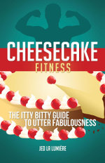 Cheesecake Fitness - The Itty Bitty Guide to Utter Fabulousness - Jed La Lumiere