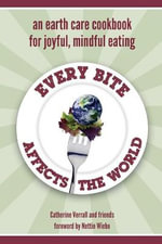 Every Bite Affects the World - An Earth Care Cookbook for Joyful, Mindful Eating - Catherine Verrall